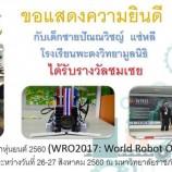 ขอแสดงความยินดีกับผู้ได้รับรางวัลในการแข่งขันโอลิมปิกหุ่นยนต์ 2560 (WRO2017 : World Robot Olympiad 2017) สนามภาคใต้ ระหว่างวันที่ 25-27 สิงหาคม 2560 ณ มหาวิทยาลัยราชภัฎนครศรีธรรมราช