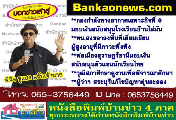 กองกำลังทางอากาศเฉพาะกิจที่ 9 มอบเงินสนับสนุนโรงเรียนบ้านไผ่มัน-ทน.สงขลาลงพื้นที่เยี่ยมเยียนผู้สูงอายุที่มีภาวะพึ่งพิง-พ่อเมืองสุราษฎร์ธานีมอบเงินสนับสนุนตัวแทนนักเรียนไทย-วุฒิสภาศึกษาดูงานเพื่อพิจารณาศึกษา-ผู้ว่าฯ สระบุรีแก้ไขปัญหาฝุ่นละออง